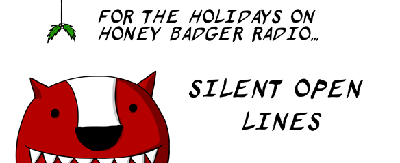 Upcoming during the Holidays on Honey Badger Radio: Silent open lines