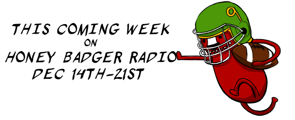 This upcoming week (Dec 14th-21st) on Honey Badger Radio!
