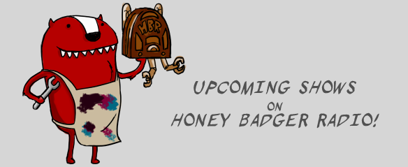 Upcoming Shows this week(Feb 22nd-27th) on Honey Badger Radio
