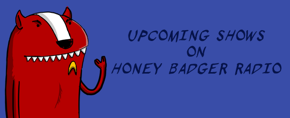 Upcoming Shows this week(March 1st-6th) on Honey Badger Radio